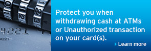 Protect you when withdrawing cash at ATMs or Unauthorized transaction on your card(s).